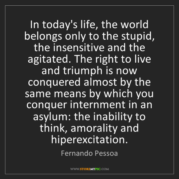 Fernando Pessoa: In today's life, the world belongs only to the stupid,...