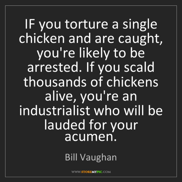 Bill Vaughan: IF you torture a single chicken and are caught, you're...