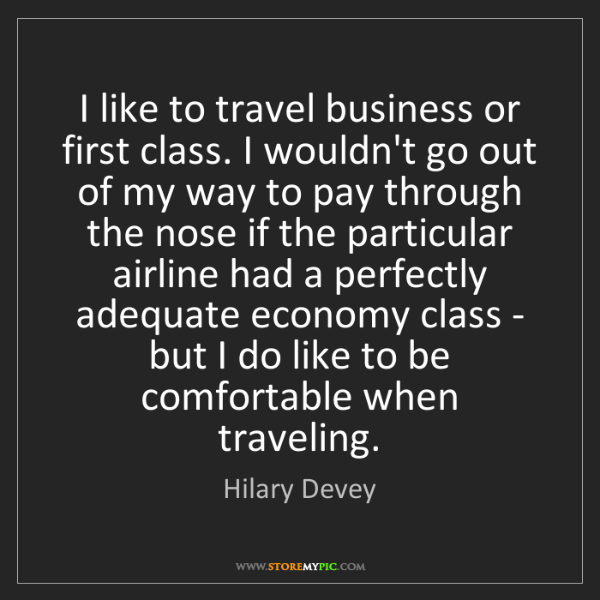 Hilary Devey: I like to travel business or first class. I wouldn't...