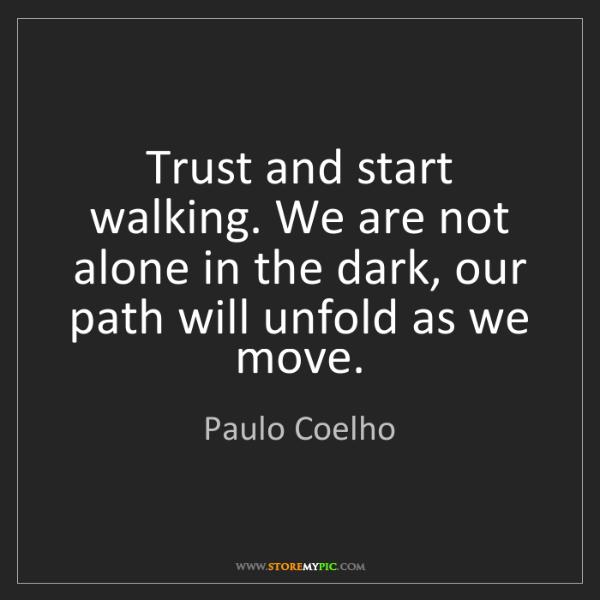 Paulo Coelho: Trust and start walking. We are not alone in the dark,...