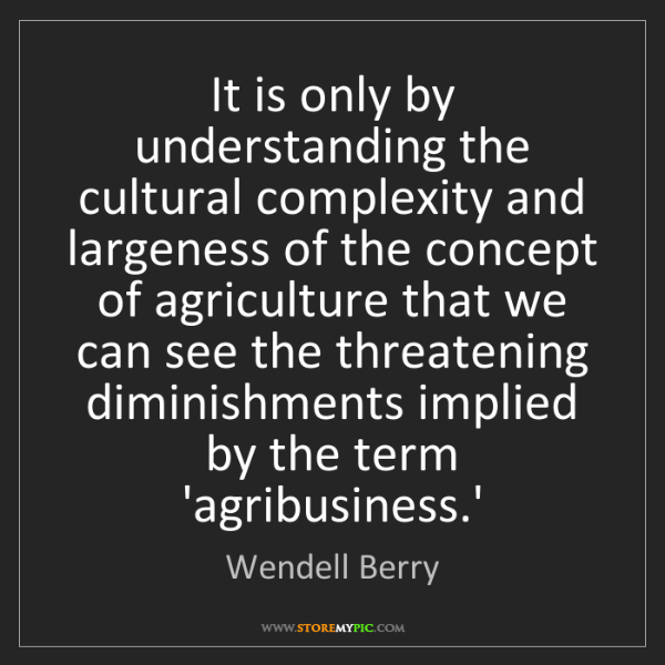 Wendell Berry: It is only by understanding the cultural complexity and...