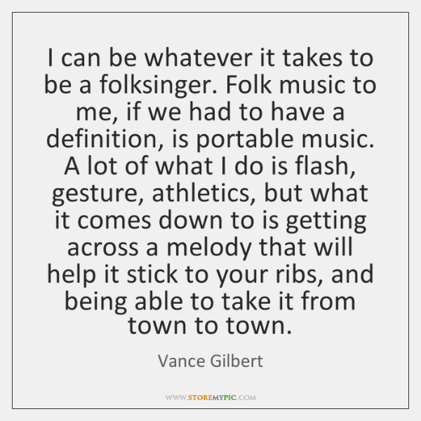 I can be whatever it takes to be a folksinger. Folk music ...