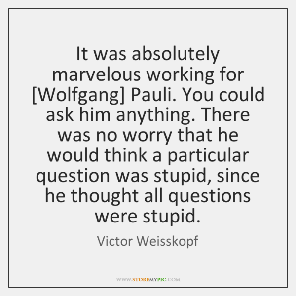 It was absolutely marvelous working for [Wolfgang] Pauli. You could ask him ...
