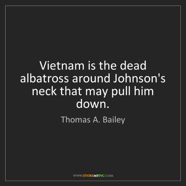 Thomas A. Bailey: Vietnam is the dead albatross around Johnson's neck that...
