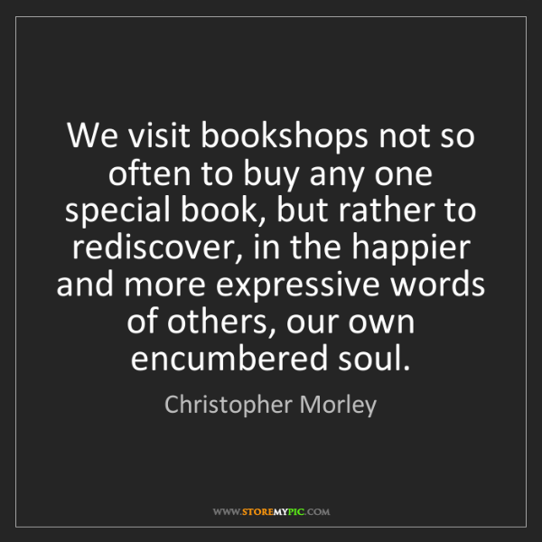 Christopher Morley: We visit bookshops not so often to buy any one special...