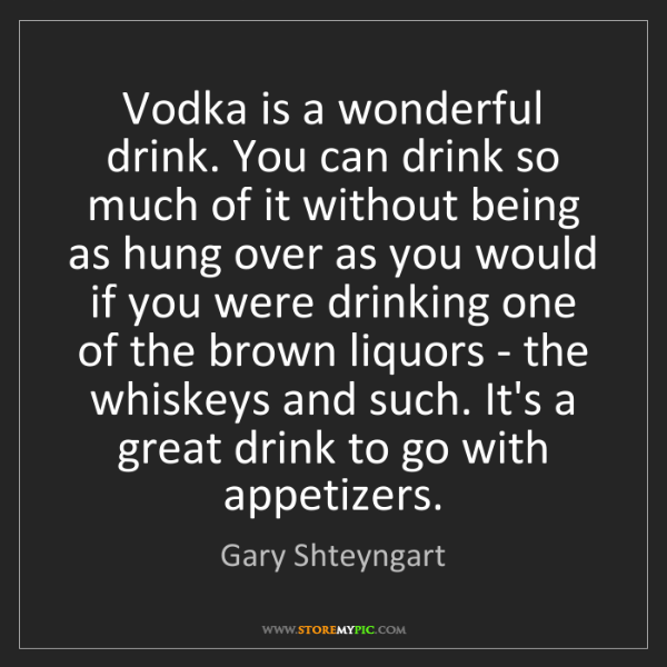 Gary Shteyngart: Vodka is a wonderful drink. You can drink so much of...