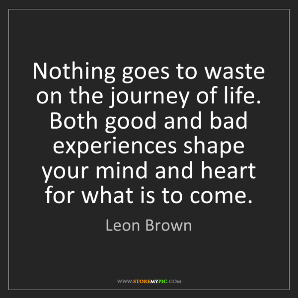 Leon Brown: Nothing goes to waste on the journey of life. Both good...