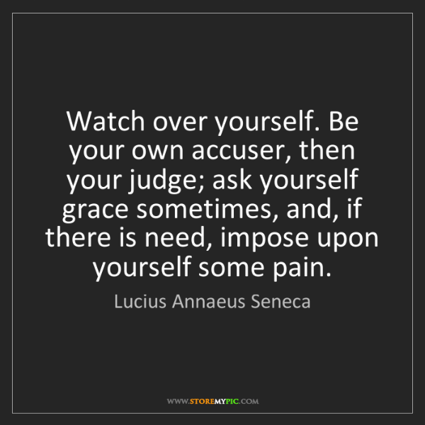 Lucius Annaeus Seneca: Watch over yourself. Be your own accuser, then your judge;...