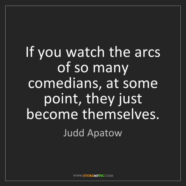 Judd Apatow: If you watch the arcs of so many comedians, at some point,...