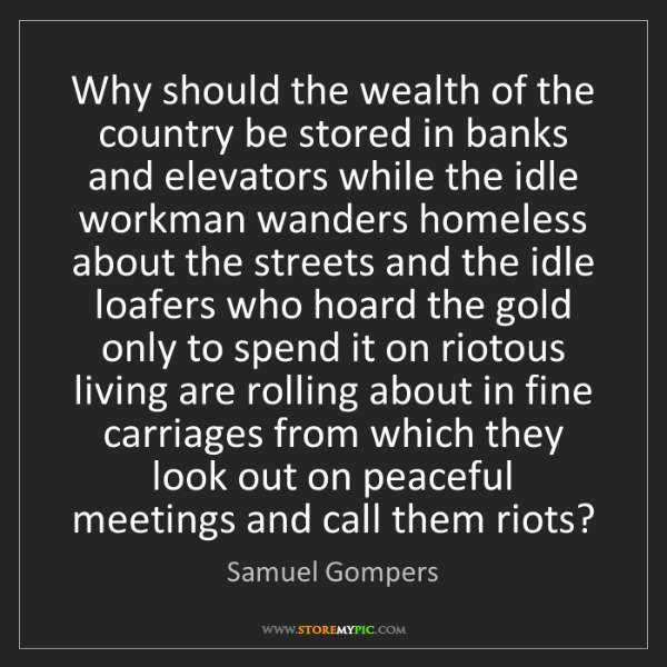 Samuel Gompers: Why should the wealth of the country be stored in banks...