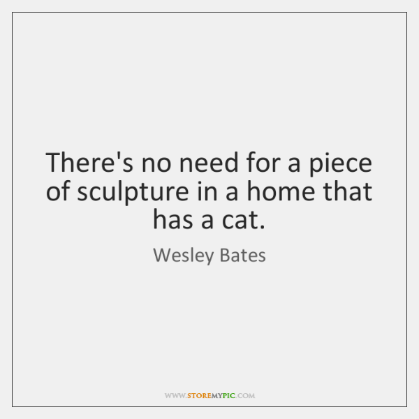 There's no need for a piece of sculpture in a home that ...