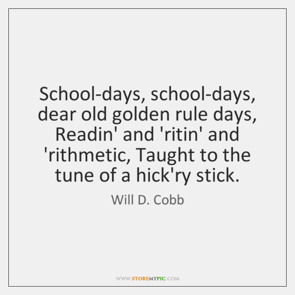 School-days, school-days, dear old golden rule days, Readin' and 'ritin' and 'rithmetic, ...