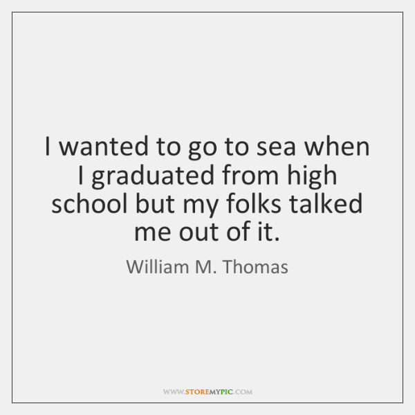 I wanted to go to sea when I graduated from high school ...