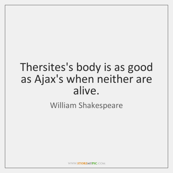 Thersites's body is as good as Ajax's when neither are alive.