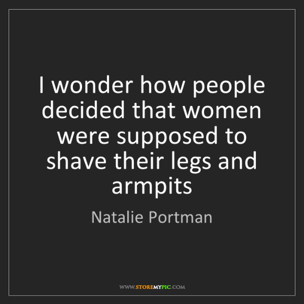 Natalie Portman: I wonder how people decided that women were supposed...