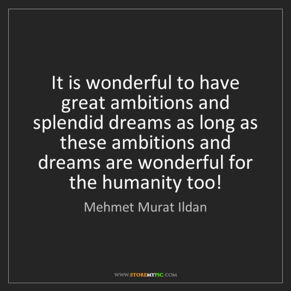 Mehmet Murat Ildan: It is wonderful to have great ambitions and splendid...