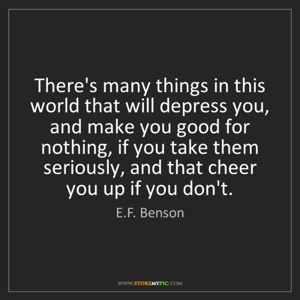 E.F. Benson: There's many things in this world that will depress you,...