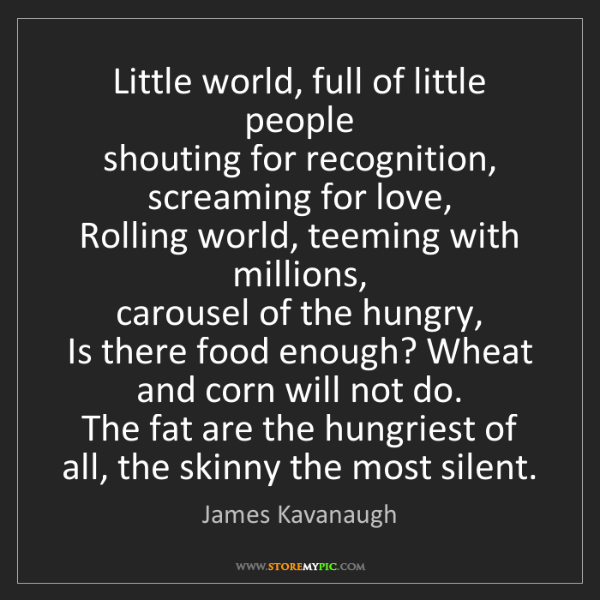 James Kavanaugh: Little world, full of little people  shouting for recognition,...