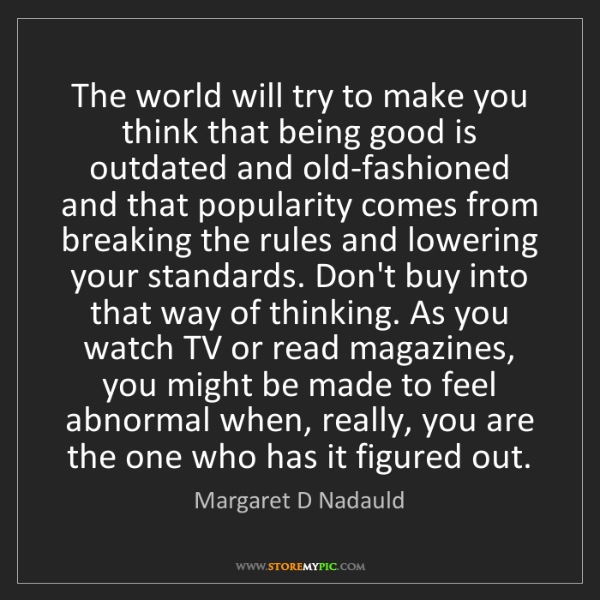 Margaret D Nadauld: The world will try to make you think that being good...