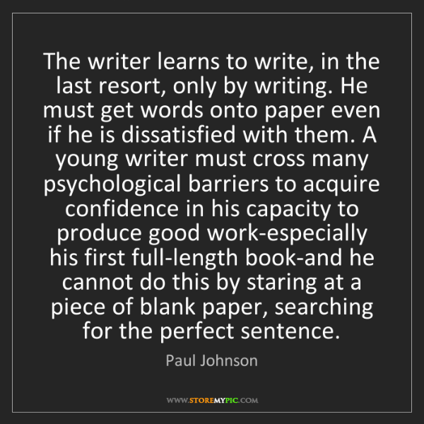 Paul Johnson: The writer learns to write, in the last resort, only...