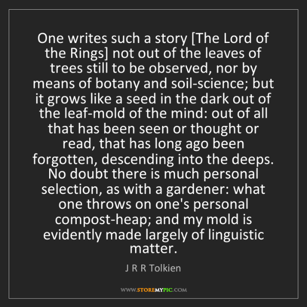 J R R Tolkien: One writes such a story [The Lord of the Rings] not out...