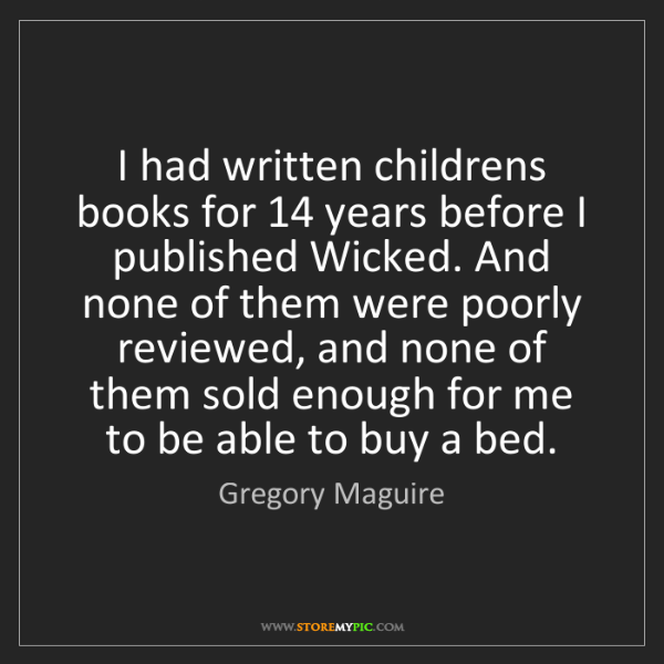 Gregory Maguire: I had written childrens books for 14 years before I published...