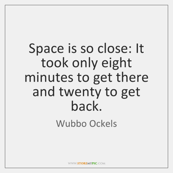 Space is so close: It took only eight minutes to get there ...