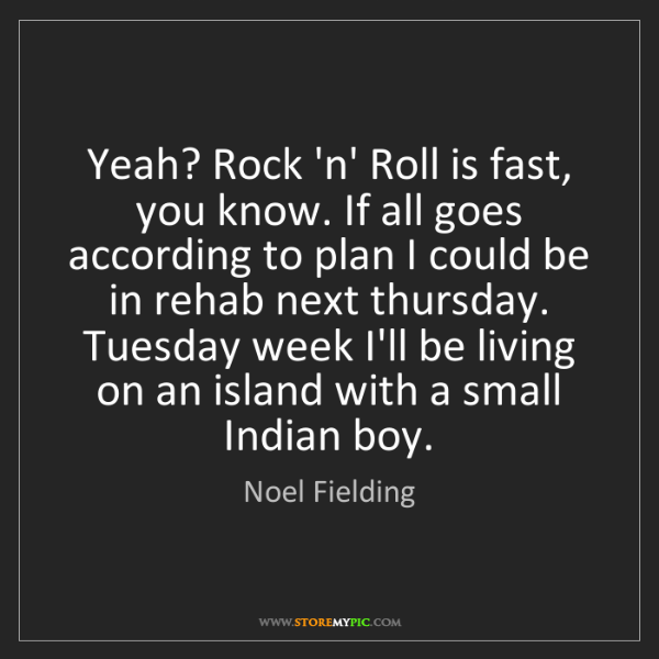 Noel Fielding: Yeah? Rock 'n' Roll is fast, you know. If all goes according...