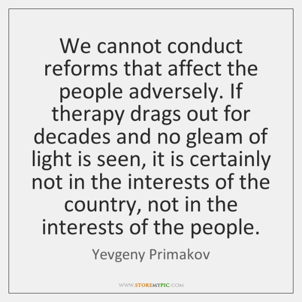 We cannot conduct reforms that affect the people adversely. If therapy drags ...