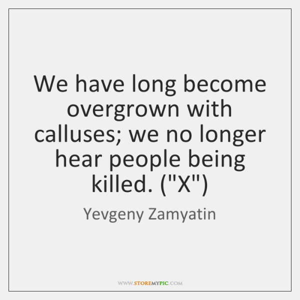 We have long become overgrown with calluses; we no longer hear people ...