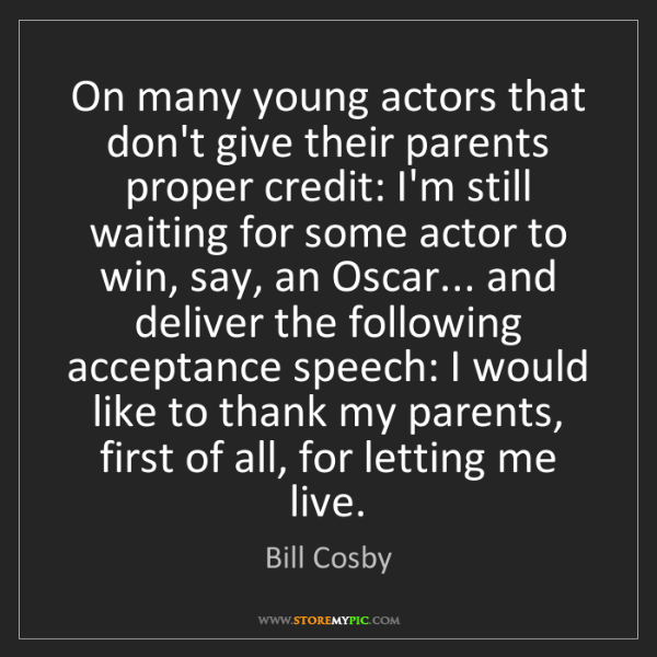 Bill Cosby: On many young actors that don't give their parents proper...