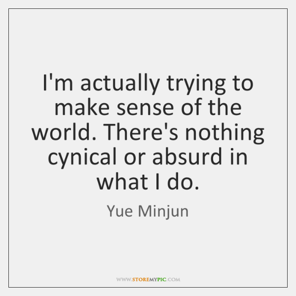 I'm actually trying to make sense of the world. There's nothing cynical ...