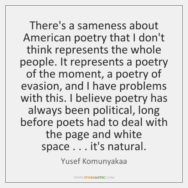 There's a sameness about American poetry that I don't   think represents the ...