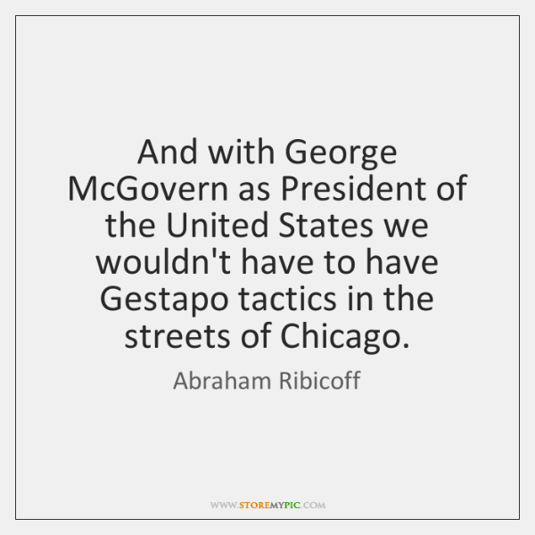 And with George McGovern as President of the United States we wouldn't ...