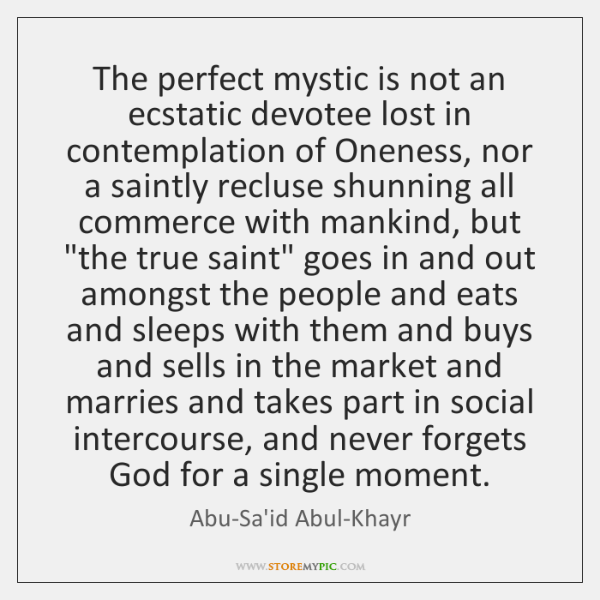 The perfect mystic is not an ecstatic devotee lost in contemplation of ...