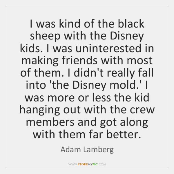 I was kind of the black sheep with the Disney kids. I ...