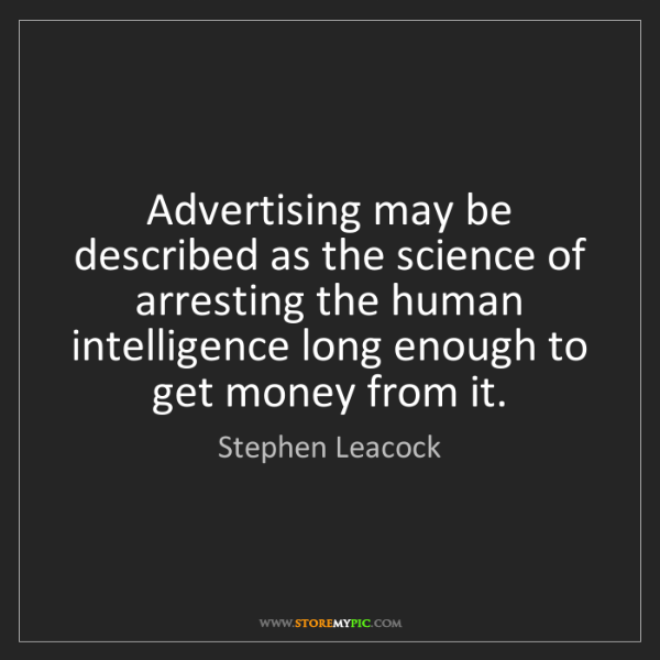 Stephen Leacock: Advertising may be described as the science of arresting...