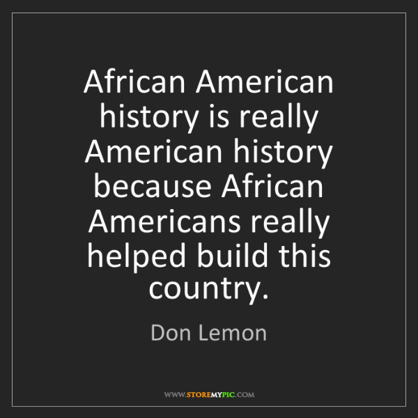Don Lemon: African American history is really American history because...