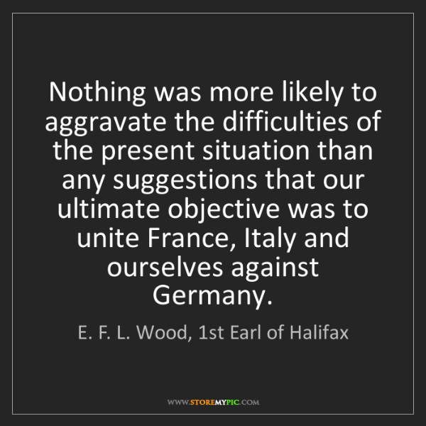 E. F. L. Wood, 1st Earl of Halifax: Nothing was more likely to aggravate the difficulties...