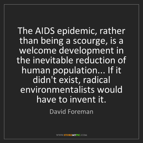 David Foreman: The AIDS epidemic, rather than being a scourge, is a...