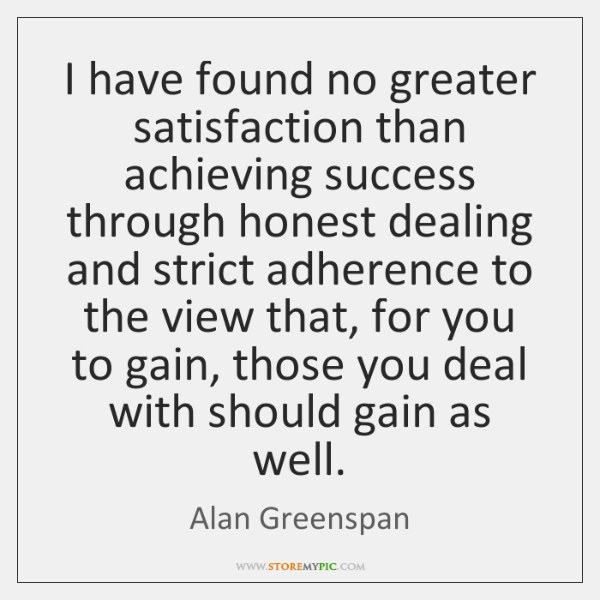 I have found no greater satisfaction than achieving success through honest dealing ...