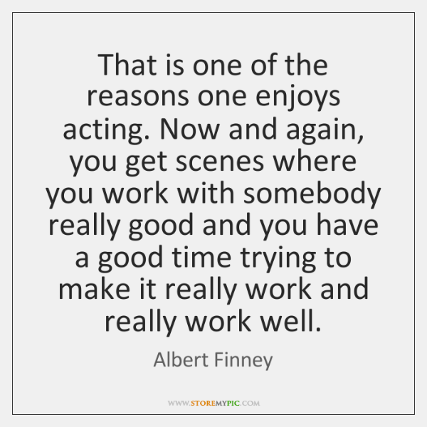 That is one of the reasons one enjoys acting. Now and again, ...