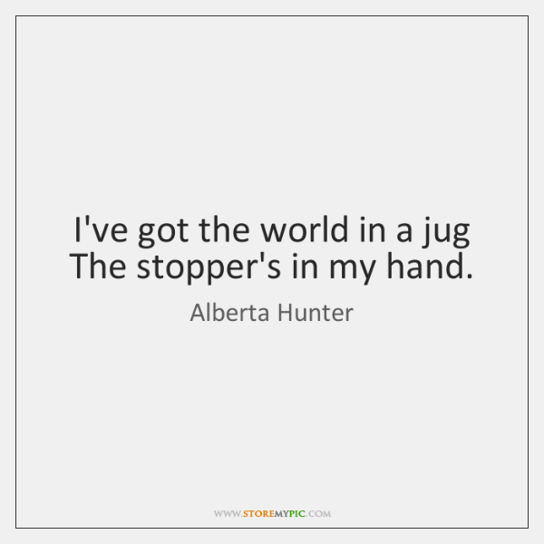 I've got the world in a jug The stopper's in my hand.