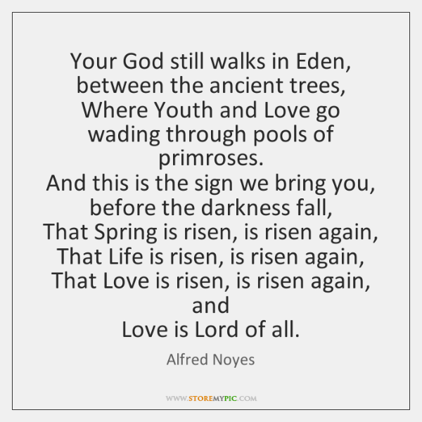 Your God still walks in Eden, between the ancient trees,  Where Youth ...