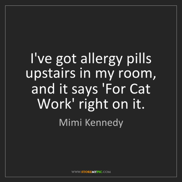Mimi Kennedy: I've got allergy pills upstairs in my room, and it says...