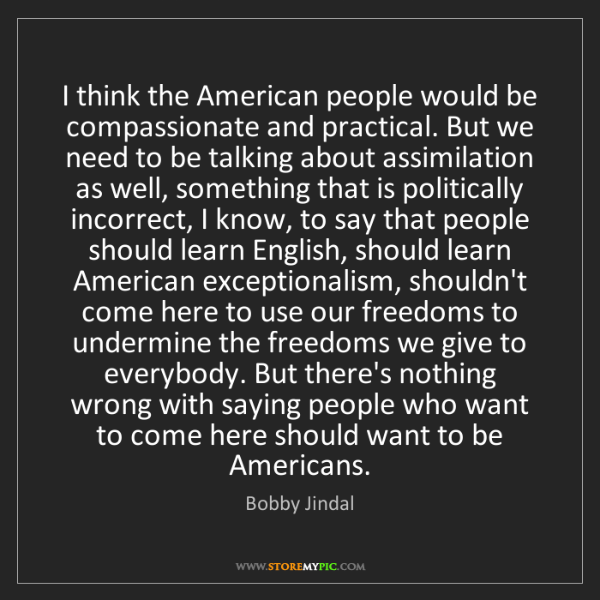 Bobby Jindal: I think the American people would be compassionate and...