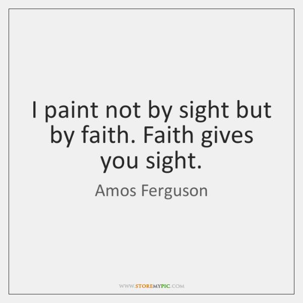 I paint not by sight but by faith. Faith gives you sight.