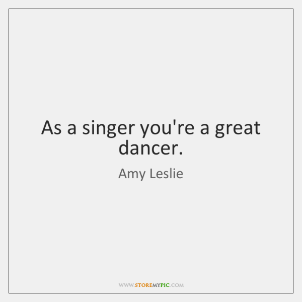 As a singer you're a great dancer.