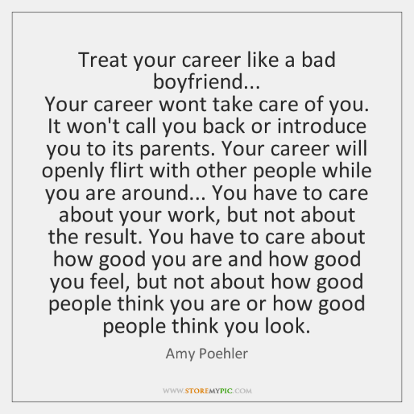 Treat your career like a bad boyfriend...   Your career wont take care ...