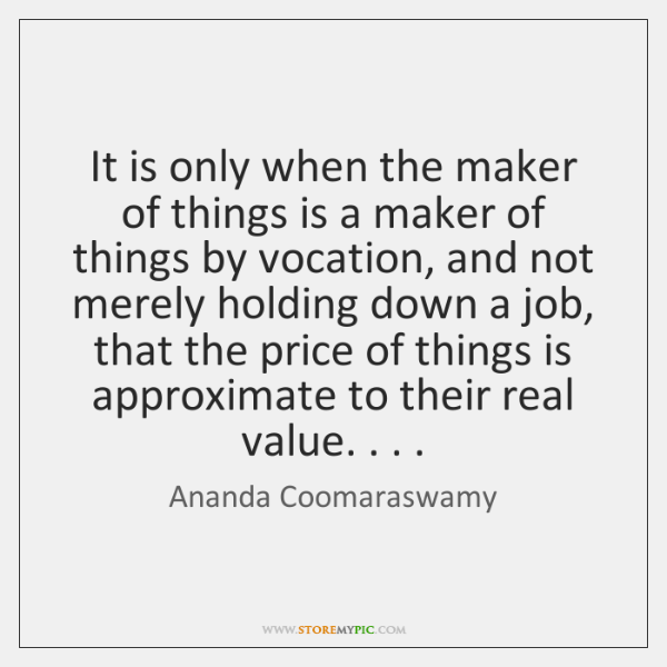 It is only when the maker of things is a maker of ...